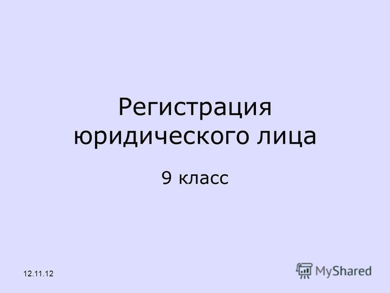 Регистрация юридического лица 9 класс 12.11.12