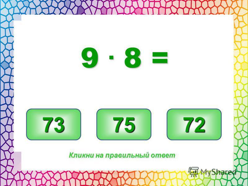 72 73 75 Кликни на правильный ответ 9. 8 =