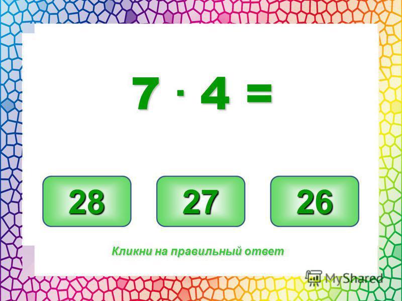 28 27 26 Кликни на правильный ответ 7. 4 =
