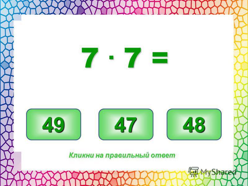 49 47 48 Кликни на правильный ответ 7. 7 =