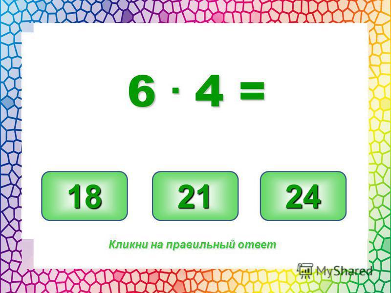 24 18 21 Кликни на правильный ответ 6. 4 =