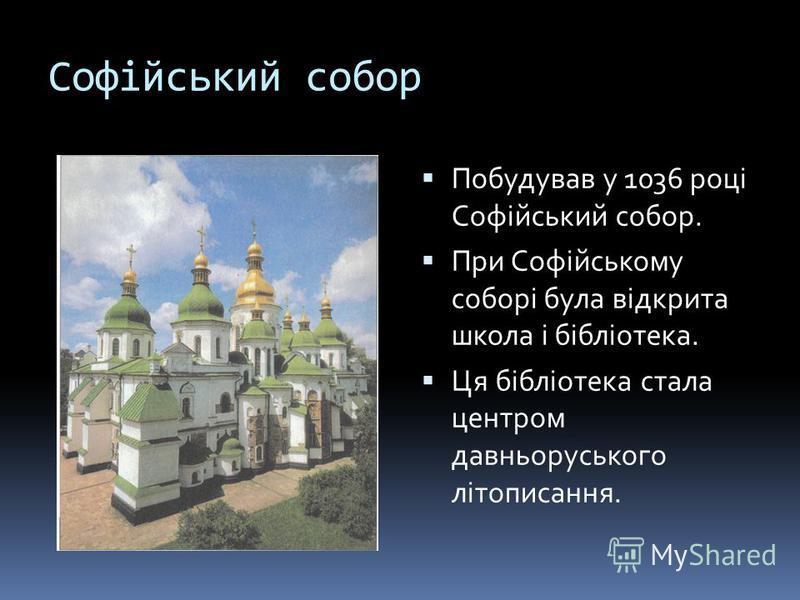 Софійський собор Побудував у 1036 році Софійський собор. При Софійському соборі була відкрита школа і бібліотека. Ця бібліотека стала центром давньоруського літописання.