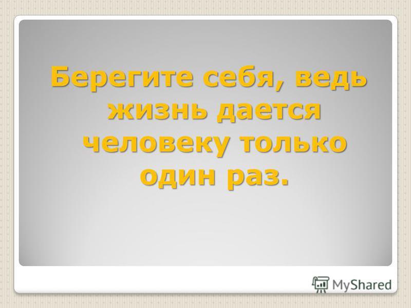 Берегите себя, ведь жизнь дается человеку только один раз.
