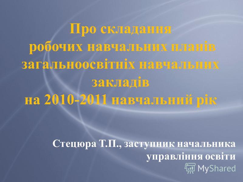 Про складання робочих навчальних планів загальноосвітніх навчальних закладів на 2010-2011 навчальний рік Стецюра Т.П., заступник начальника управління освіти