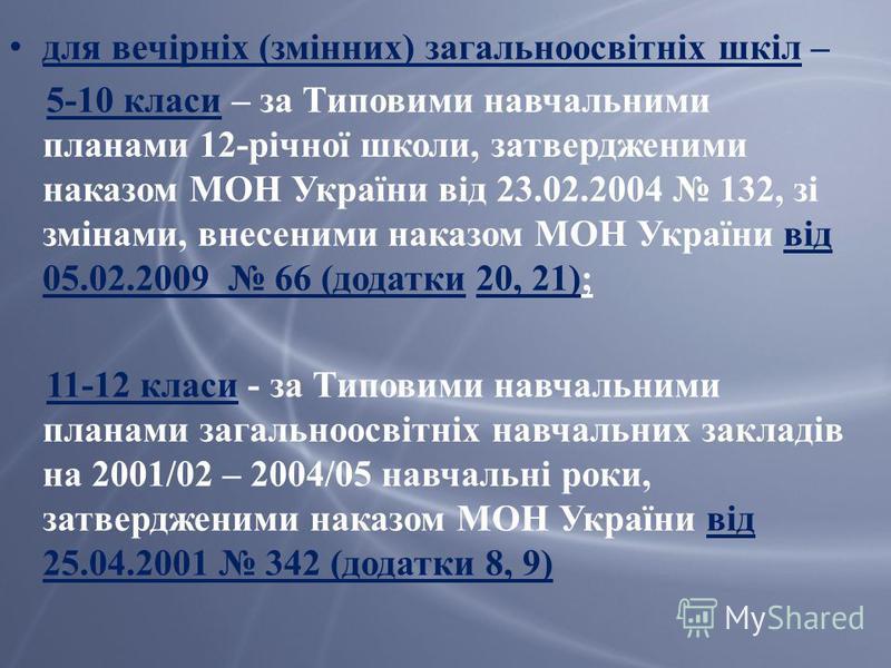 для вечірніх (змінних) загальноосвітніх шкіл – 5-10 класи – за Типовими навчальними планами 12-річної школи, затвердженими наказом МОН України від 23.02.2004 132, зі змінами, внесеними наказом МОН України від 05.02.2009 66 (додатки 20, 21); 11-12 кла