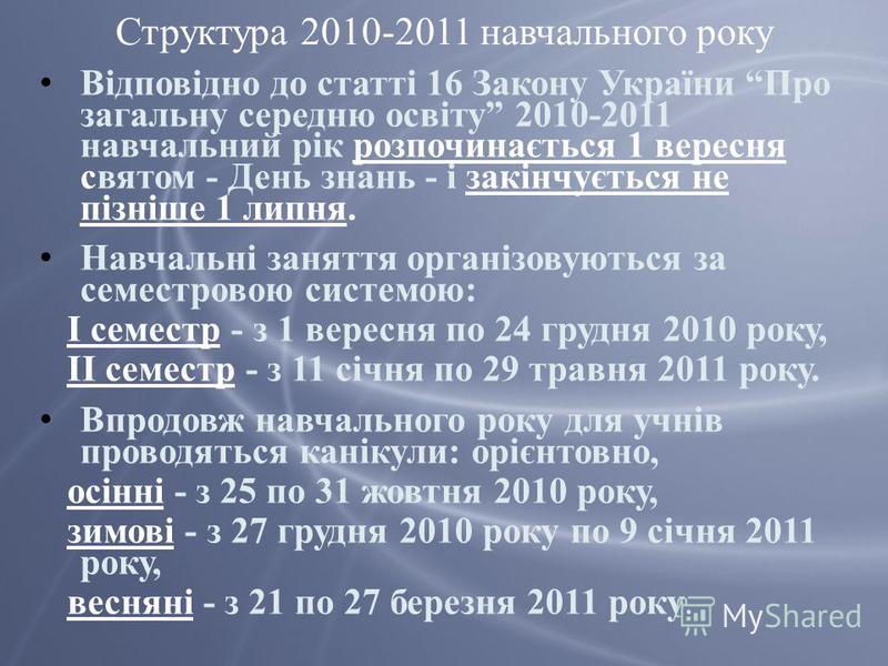 Структура 2010-2011 навчального року Відповідно до статті 16 Закону України Про загальну середню освіту 2010-2011 навчальний рік розпочинається 1 вересня святом - День знань - і закінчується не пізніше 1 липня. Навчальні заняття організовуються за се