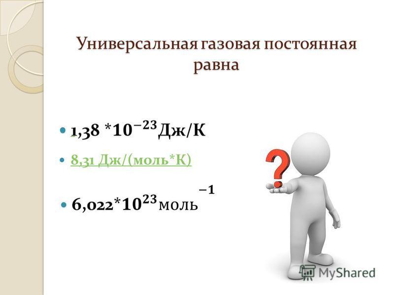 Универсальная газовая постоянная равна 8,31 Дж /( моль * К ) 8,31 Дж /( моль * К )