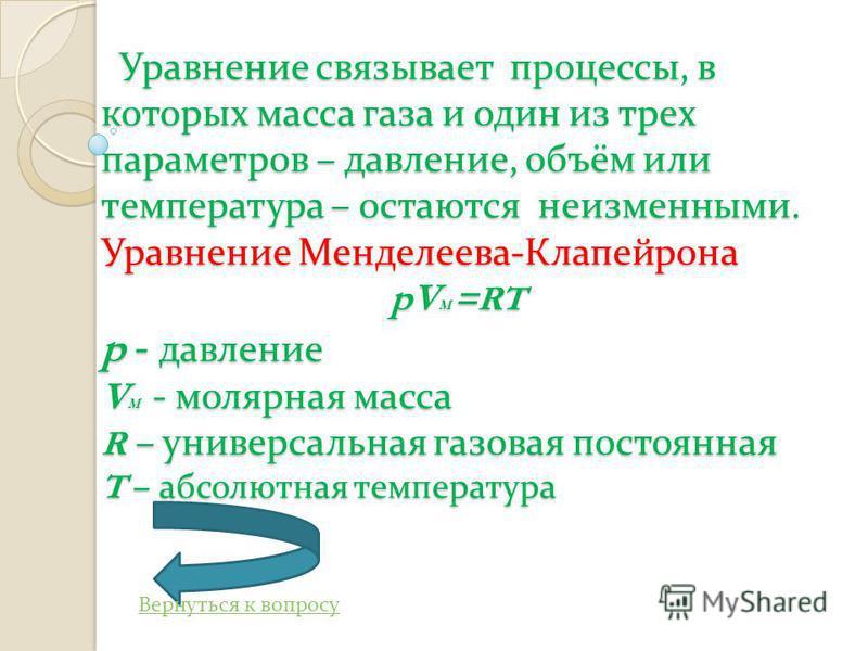 Уравнение связывает процессы, в которых масса газа и один из трех параметров – давление, объём или температура – остаются неизменными. Уравнение Менделеева - Клапейрона pV M =RT p - давление V M - молярная масса R – универсальная газовая постоянная T