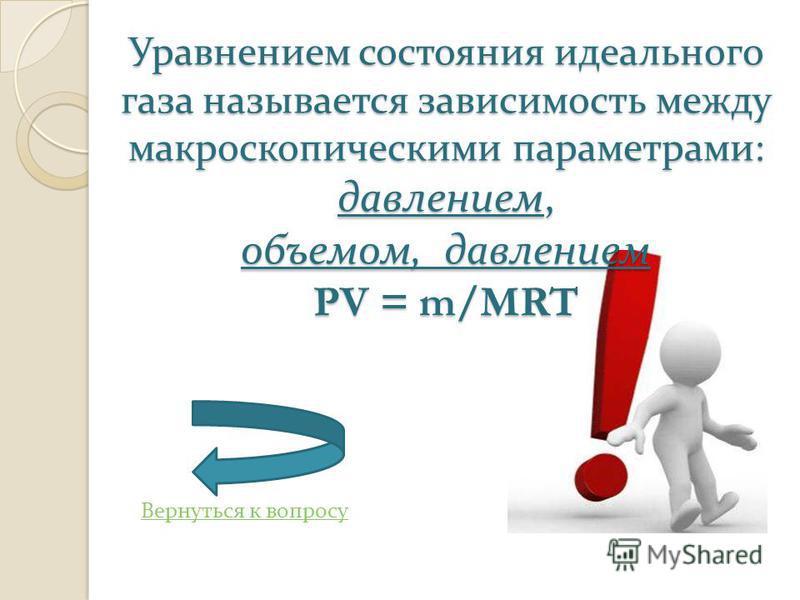Вернуться к вопросу Уравнением состояния идеального газа называется зависимость между макроскопическими параметрами : давлением, объемом, давлением PV = m/MRT