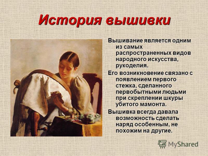 История вышивки Вышивание является одним из самых распространенных видов народного искусства, рукоделия. Его возникновение связано с появлением первого стежка, сделанного первобытными людьми при скреплении шкуры убитого мамонта. Вышивка всегда давала
