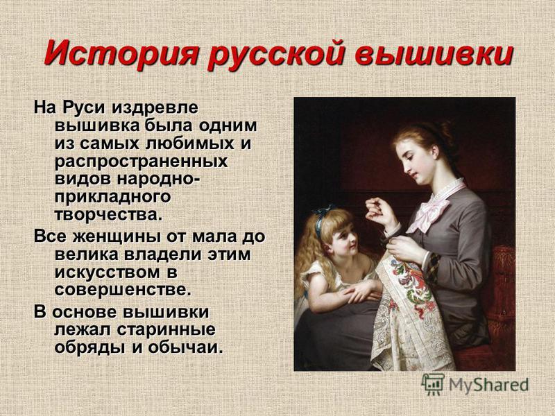 История русской вышивки На Руси издревле вышивка была одним из самых любимых и распространенных видов народно- прикладного творчества. Все женщины от мала до велика владели этим искусством в совершенстве. В основе вышивки лежал старинные обряды и обы