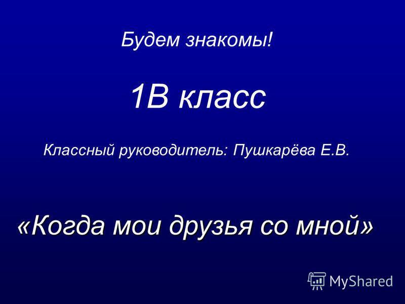 «Когда мои друзья со мной» Будем знакомы! 1В класс Классный руководитель: Пушкарёва Е.В.