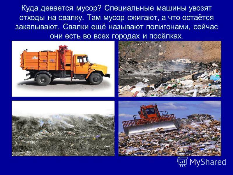 Куда девается мусор? Специальные машины увозят отходы на свалку. Там мусор сжигают, а что остаётся закапывают. Свалки ещё называют полигонами, сейчас они есть во всех городах и посёлках.