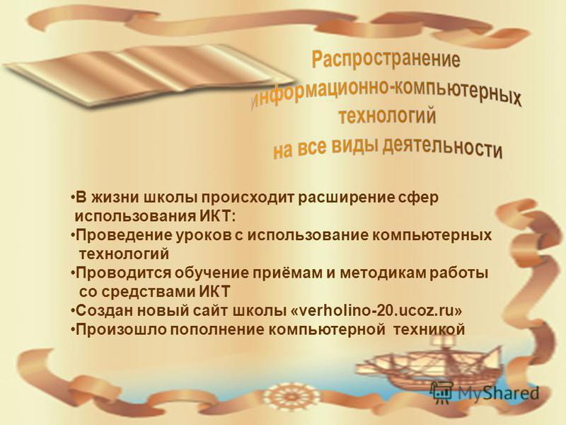 В жизни школы происходит расширение сфер использования ИКТ: Проведение уроков с использование компьютерных технологий Проводится обучение приёмам и методикам работы со средствами ИКТ Создан новый сайт школы «verholino-20.ucoz.ru» Произошло пополнение