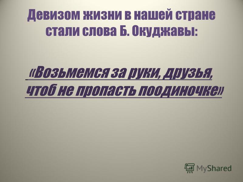 Девизом жизни в нашей стране стали слова Б. Окуджавы: «Возьмемся за руки, друзья, чтоб не пропасть поодиночке»
