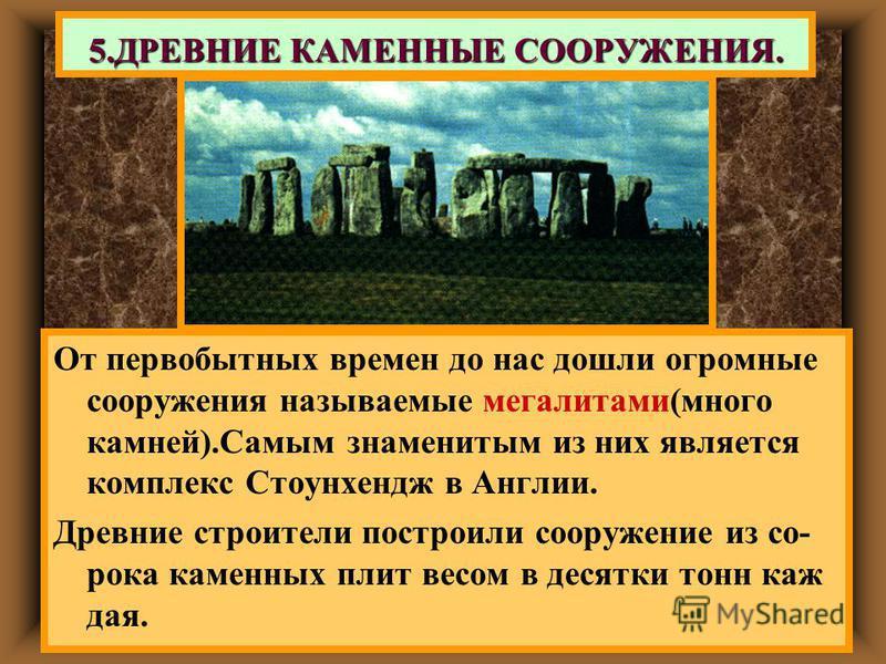 От первобытных времен до нас дошли огромные сооружения называемые мегалитами(много камней).Самым знаменитым из них является комплекс Стоунхендж в Англии. Древние строители построили сооружение из со- рока каменных плит весом в десятки тонн каждая. 5.