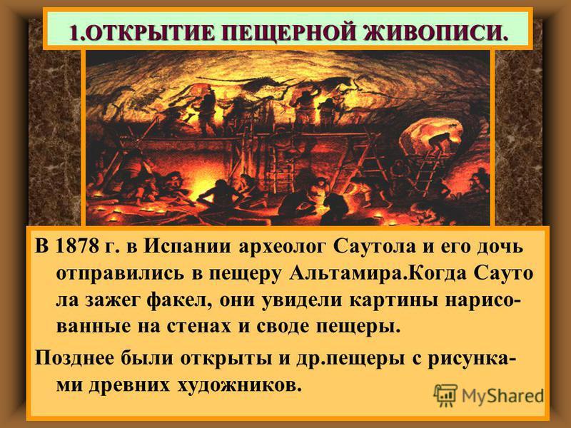 1. ОТКРЫТИЕ ПЕЩЕРНОЙ ЖИВОПИСИ. В 1878 г. в Испании археолог Саутола и его дочь отправились в пещеру Альтамира.Когда Сауто ла зажег факел, они увидели картины нарисованные на стенах и своде пещеры. Позднее были открыты и др.пещеры с рисунка- ми древни