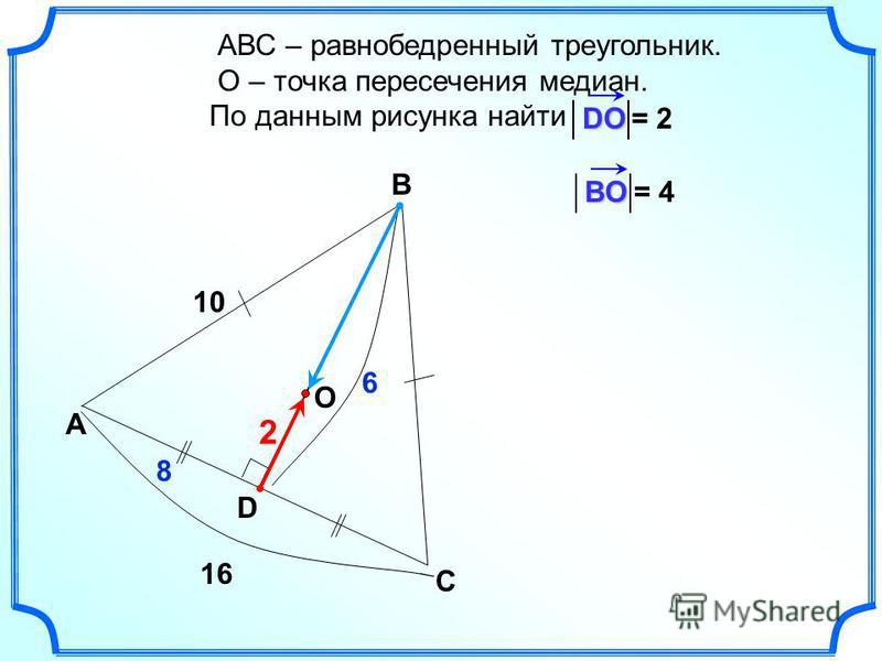D O АВС – равнобедренный треугольник. О – точка пересечения медиан. По данным рисунка найти А В СDO 10 = 2 16 8 6 2 ВOВOВOВO= 4