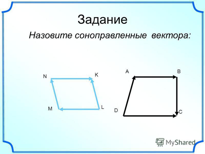 Задание Назовите сонаправленные вектора: AB D C N K L M