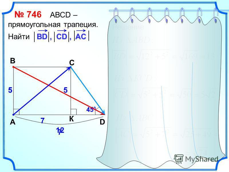 746 АВСD – прямоугольная трапеция. Найти ВD, CD, AC A B C D 12 5 45 0 Решение К 55 7 7