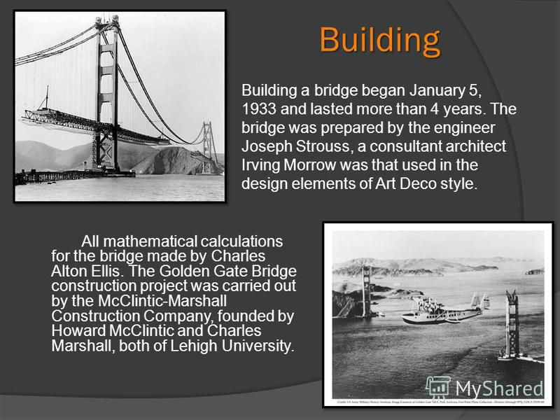 Building All mathematical calculations for the bridge made by Charles Alton Ellis. The Golden Gate Bridge construction project was carried out by the McClintic-Marshall Construction Company, founded by Howard McClintic and Charles Marshall, both of L