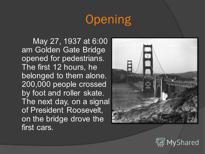 Opening May 27, 1937 at 6:00 am Golden Gate Bridge opened for pedestrians. The first 12 hours, he belonged to them alone. 200,000 people crossed by foot and roller skate. The next day, on a signal of President Roosevelt, on the bridge drove the first