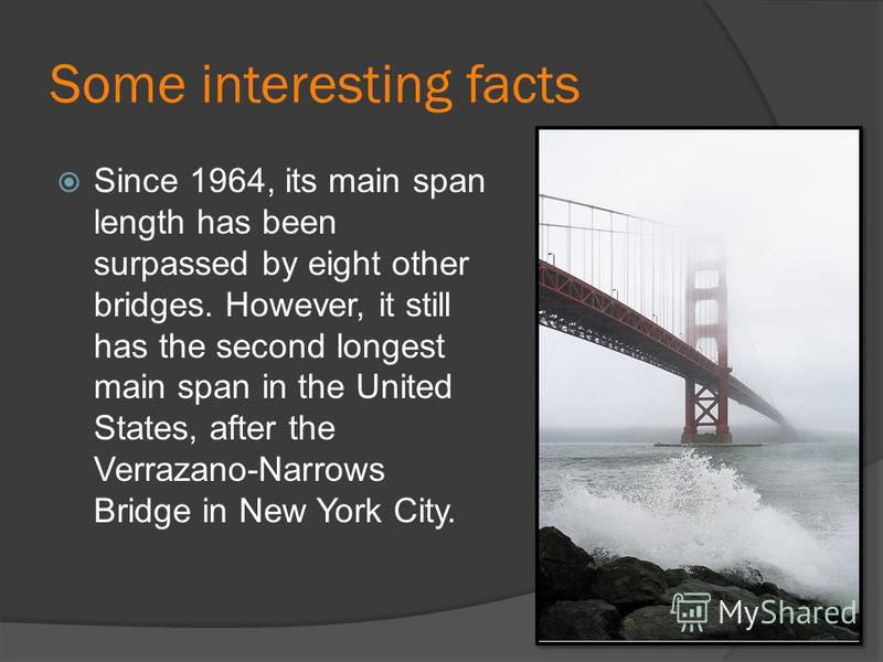 Some interesting facts Since 1964, its main span length has been surpassed by eight other bridges. However, it still has the second longest main span in the United States, after the Verrazano-Narrows Bridge in New York City.