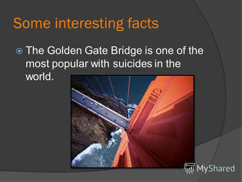 Some interesting facts The Golden Gate Bridge is one of the most popular with suicides in the world.