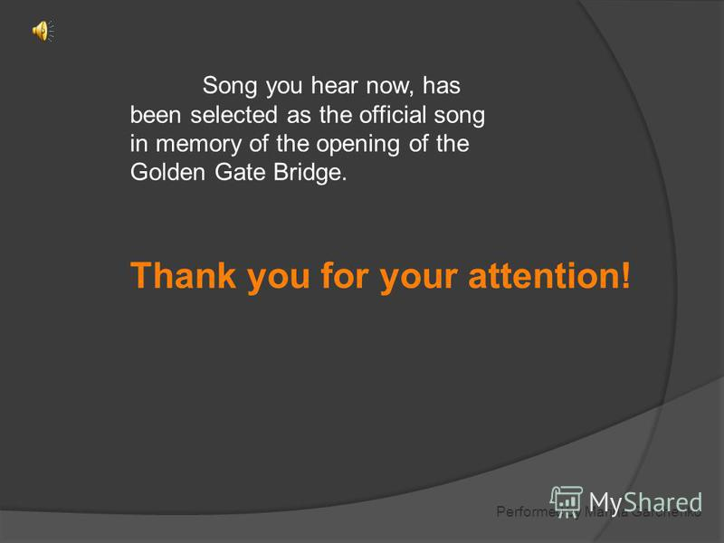Song you hear now, has been selected as the official song in memory of the opening of the Golden Gate Bridge. Thank you for your attention! Performed by Marina Garchenko