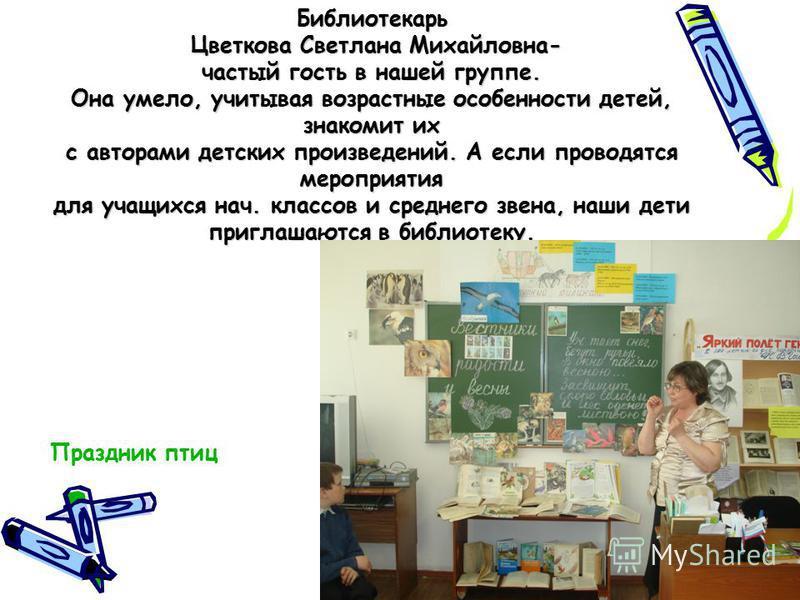 Библиотекарь Цветкова Светлана Михайловна- частый гость в нашей группе. Она умело, учитывая возрастные особенности детей, знакомит их с авторами детских произведений. А если проводятся мероприятия для учащихся нач. классов и среднего звена, наши дети