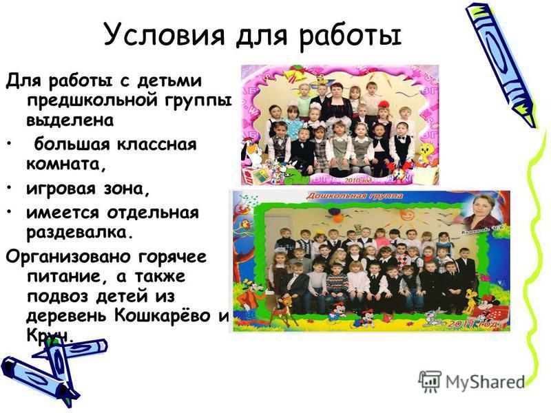 Условия для работы Для работы с детьми предшкольной группы выделена большая классная комната, игровая зона, имеется отдельная раздевалка. Организовано горячее питание, а также подвоз детей из деревень Кошкарёво и Круч.