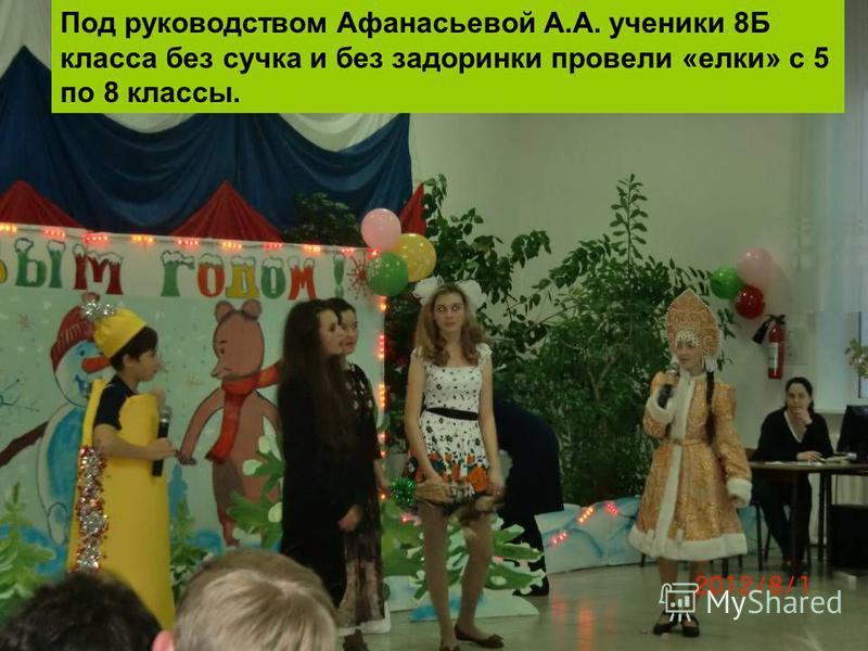 Под руководством Афанасьевой А.А. ученики 8Б класса без сучка и без задоринки провели «елки» с 5 по 8 классы.