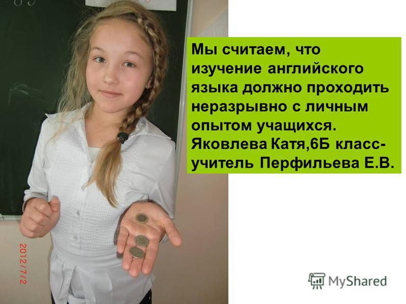 Мы считаем, что изучение английского языка должно проходить неразрывно с личным опытом учащихся. Яковлева Катя,6Б класс- учитель Перфильева Е.В.