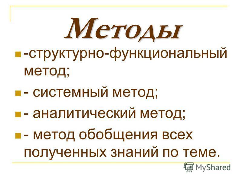 Методы -структурно-функциональный метод; - системный метод; - аналитический метод; - метод обобщения всех полученных знаний по теме.