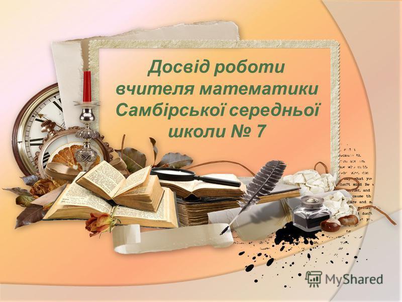 Досвід роботи вчителя математики Самбірської середньої школи 7