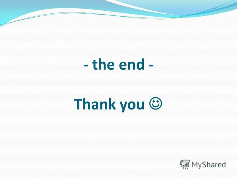 - the end - Thank you