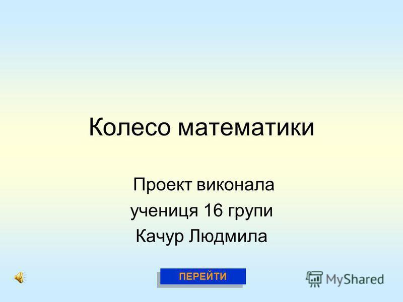 Колесо математики Проект виконала учениця 16 групи Качур Людмила ПЕРЕЙТИ