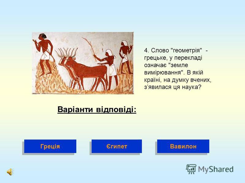 4. Слово геометрія - грецьке, у перекладі означає земле вимірювання. В якій країні, на думку вчених, зявилася ця наука? Варіанти відповіді: Греція Вавилон Єгипет