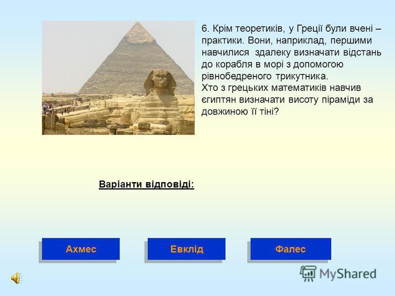6. Крім теоретиків, у Греції були вчені – практики. Вони, наприклад, першими навчилися здалеку визначати відстань до корабля в морі з допомогою рівнобедреного трикутника. Хто з грецьких математиків навчив єгиптян визначати висоту піраміди за довжиною