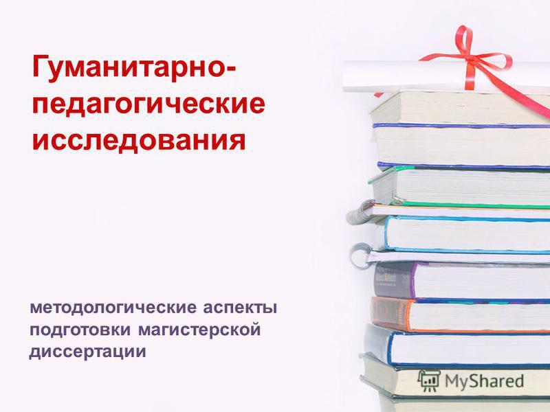 Гуманитарно- педагогические исследования методологические аспекты подготовки магистерской диссертации