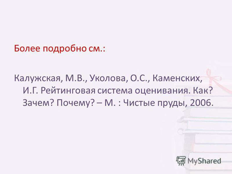 Более подробно см.: Калужская, М.В., Уколова, О.С., Каменских, И.Г. Рейтинговая система оценивания. Как? Зачем? Почему? – М. : Чистые пруды, 2006.