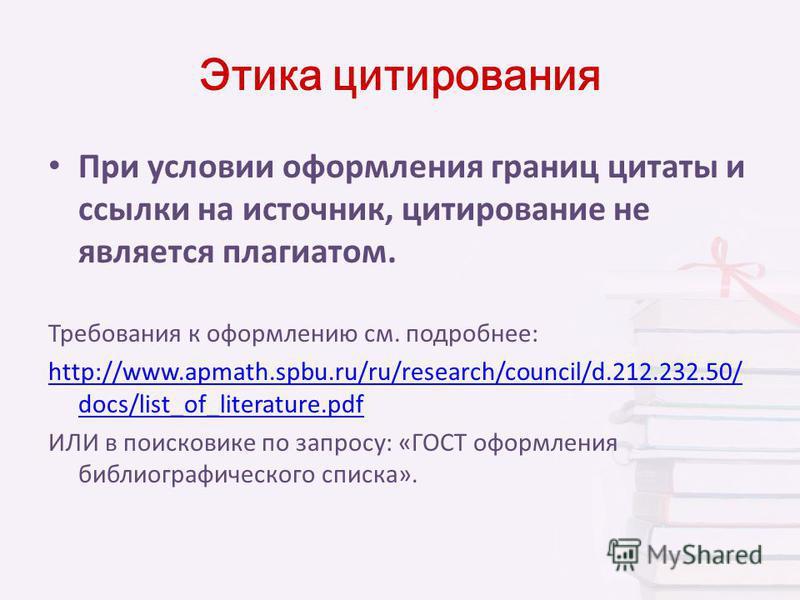 Этика цитирования При условии оформления границ цитаты и ссылки на источник, цитирование не является плагиатом. Требования к оформлению см. подробнее: http://www.apmath.spbu.ru/ru/research/council/d.212.232.50/ docs/list_of_literature.pdf ИЛИ в поиск