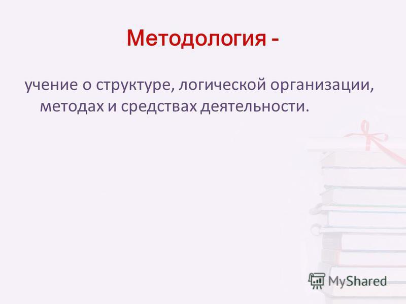 Методология - учение о структуре, логической организации, методах и средствах деятельности.