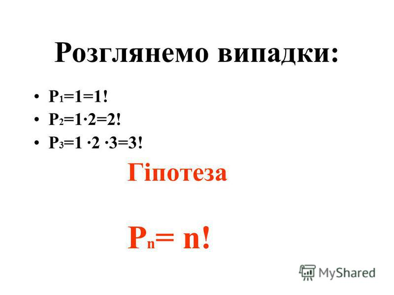 Розглянемо випадки: Р 1 =1=1! Р 2 =1·2=2! Р 3 =1 ·2 ·3=3! Гіпотеза Р n = n!