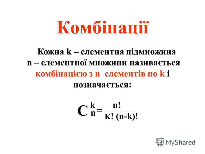 Комбінації Кожна k – елементна підмножина n – елементної множини називається комбінацією з n елементів по k і позначається: С nС n k = n! (n-k)! K!K!