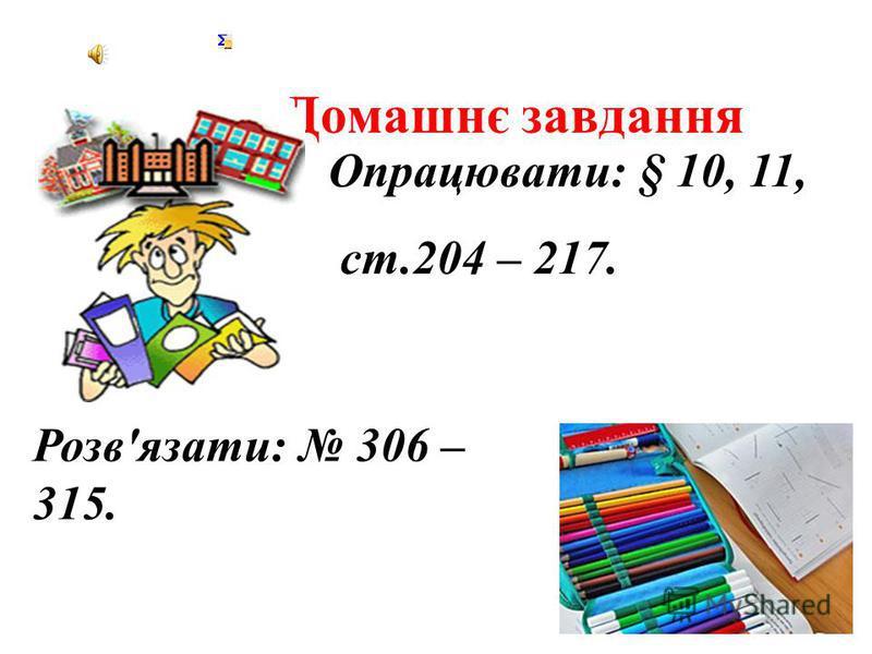 Домашнє завдання Розв'язати: 306 – 315. Опрацювати: § 10, 11, ст.204 – 217.