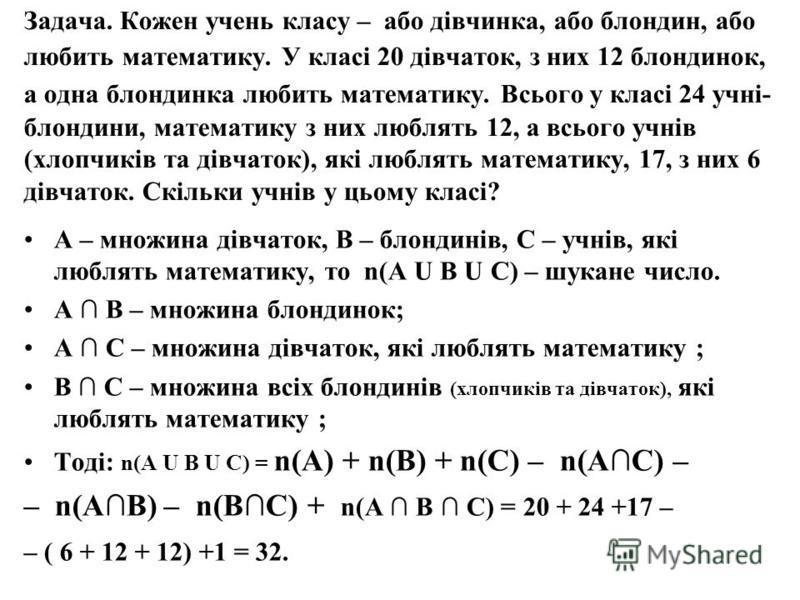Задача. Кожен учень класу – або дівчинка, або блондин, або любить математику. У класі 20 дівчаток, з них 12 блондинок, а одна блондинка любить математику. Всього у класі 24 учні- блондини, математику з них люблять 12, а всього учнів (хлопчиків та дів