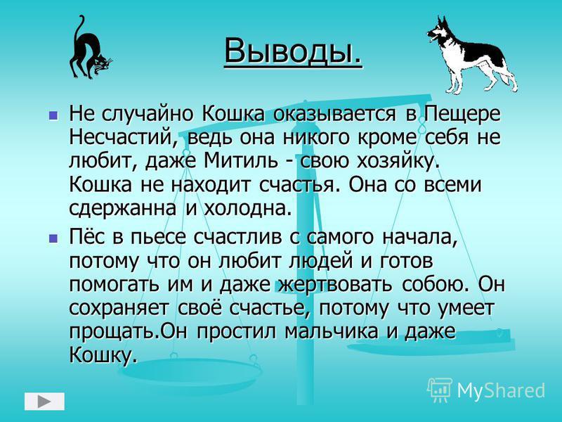Выводы. Не случайно Кошка оказывается в Пещере Несчастий, ведь она никого кроме себя не любит, даже Митиль - свою хозяйку. Кошка не находит счастья. Она со всеми сдержанна и холодна. Пёс в пьесе счастлив с самого начала, потому что он любит людей и г