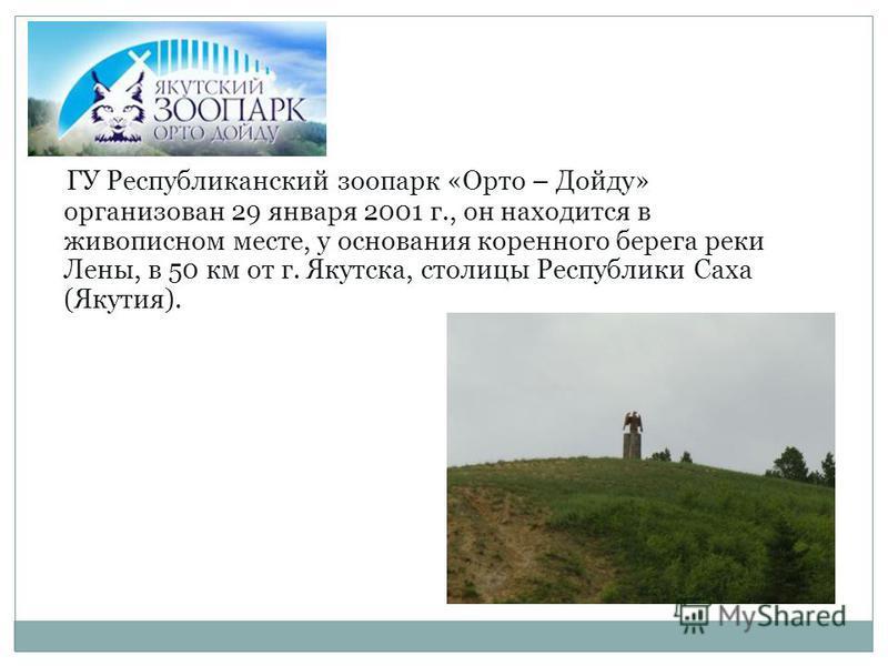 ГУ Республиканский зоопарк «Орто – Дойду» организован 29 января 2001 г., он находится в живописном месте, у основания коренного берега реки Лены, в 50 км от г. Якутска, столицы Республики Саха (Якутия).