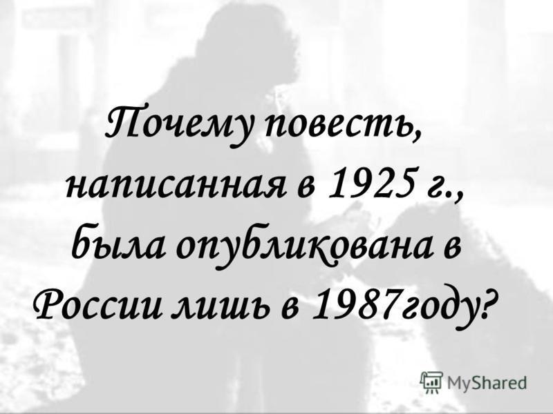 Почему повесть, написанная в 1925 г., была опубликована в России лишь в 1987 году?